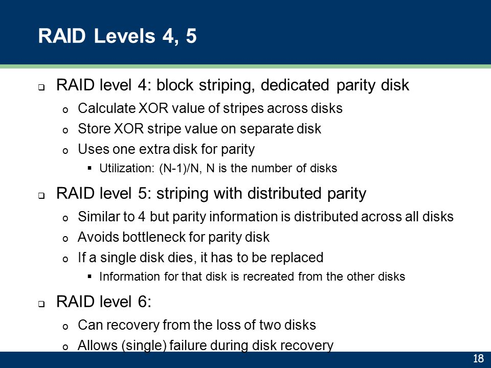 RAID Levels 4, 5  RAID level 4: block striping, dedicated parity disk o Calculate XOR value of stripes across disks o Store XOR stripe value on separ