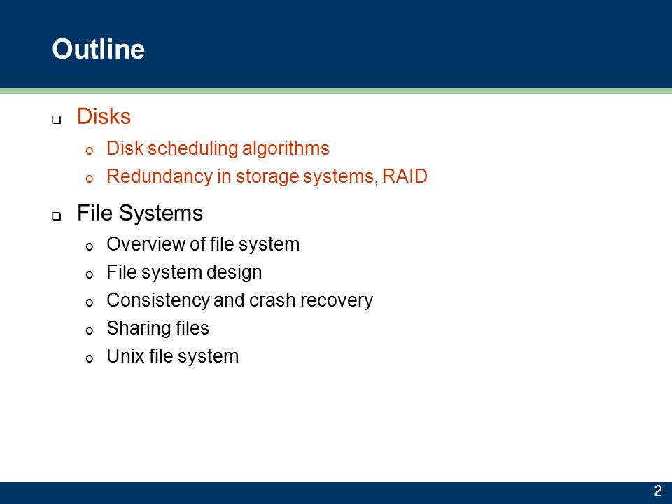Outline  Disks o Disk scheduling algorithms o Redundancy in storage systems, RAID  File Systems o Overview of file system o File system design o Con
