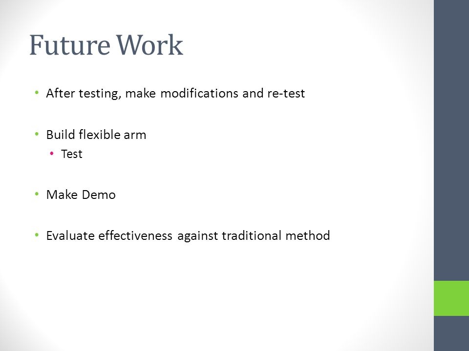 Future Work After testing, make modifications and re-test Build flexible arm Test Make Demo Evaluate effectiveness against traditional method