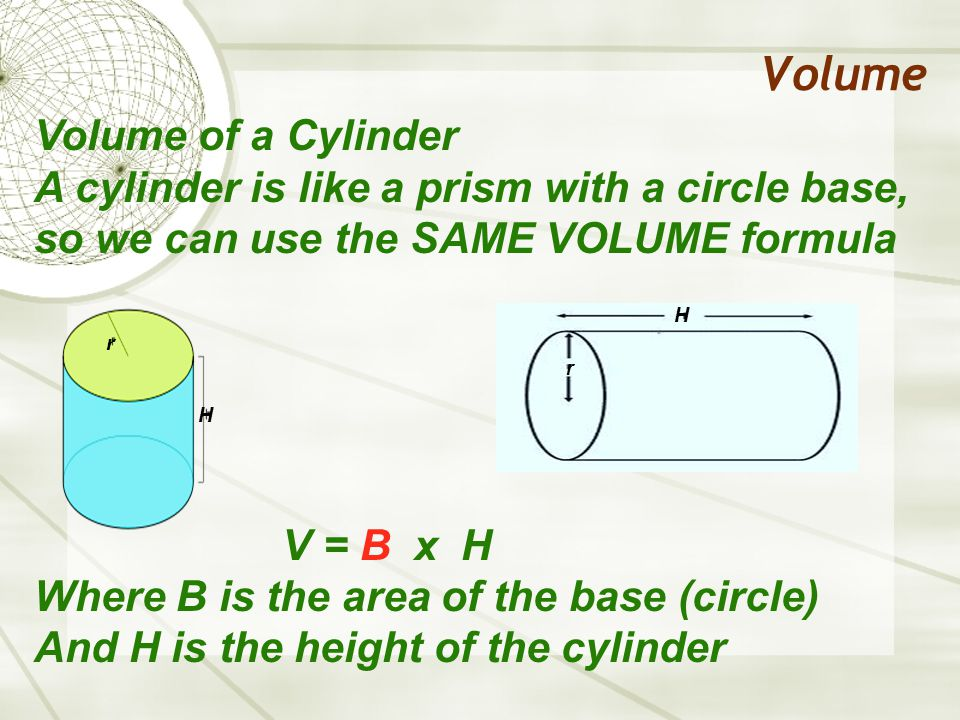Volume Volume of a Cylinder A cylinder is like a prism with a circle base, so we can use the SAME VOLUME formula V = B x H Where B is the area of the base (circle) And H is the height of the cylinder H H r r