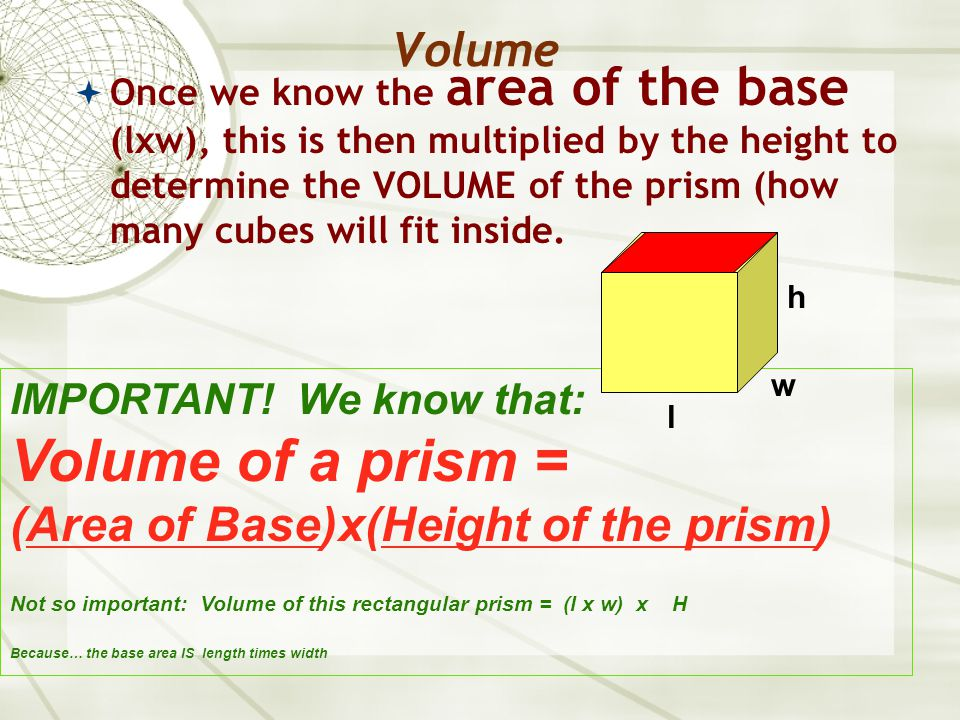 Volume  Find the volume of this prism… Formula: V = B x H Where B is the area of the BASE H is the height of the PRISM 5 cm 4 cm 7 cm  BASE area: a 5 by 4 rectangle  B=20 square cm V = B x H V = 20 x 7 V = 140 cubic cm