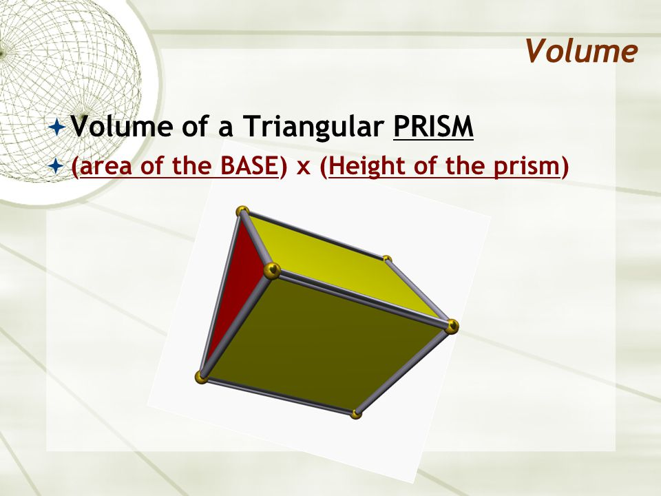 Volume  Volume of a Triangular PRISM  (area of the BASE) x (Height of the prism)