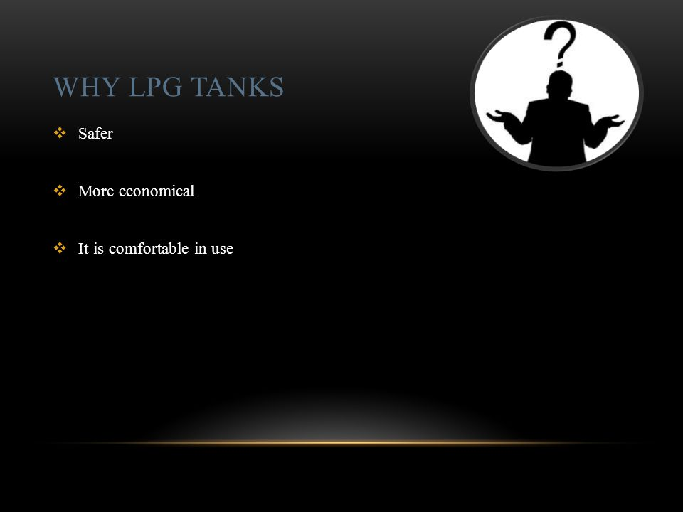 WHY LPG TANKS  Safer  More economical  It is comfortable in use