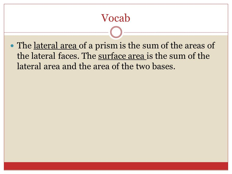 Vocab The lateral area of a prism is the sum of the areas of the lateral faces.