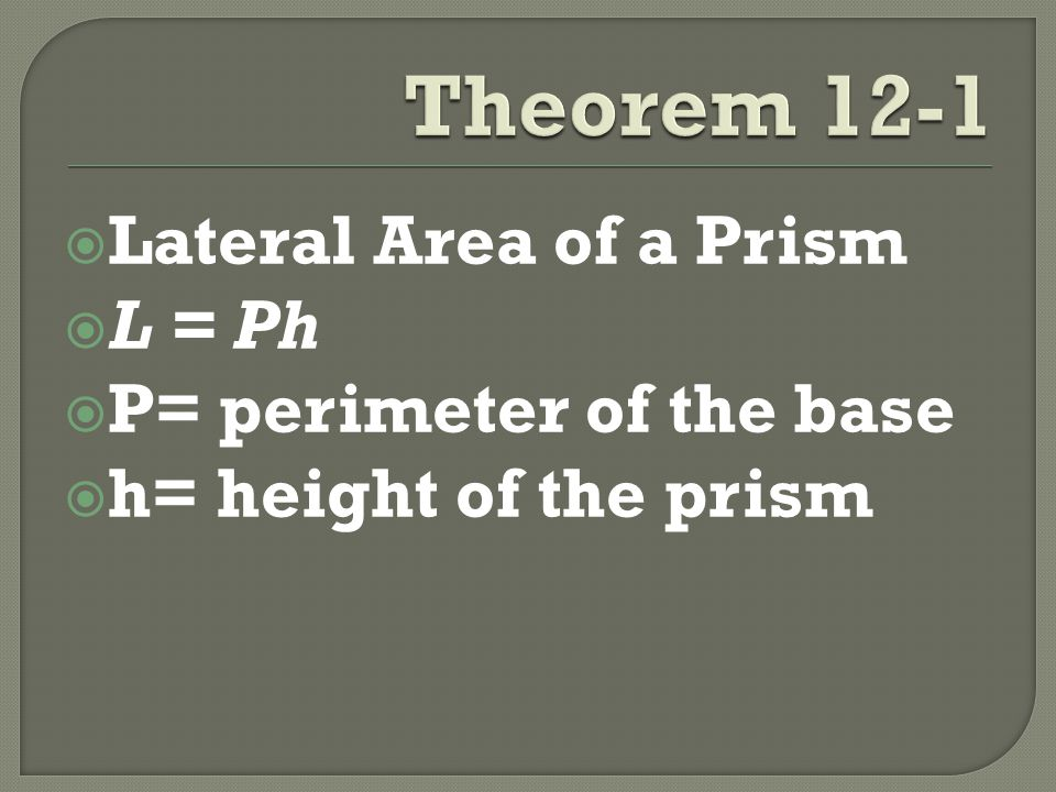  Lateral Area of a Prism  L = Ph  P= perimeter of the base  h= height of the prism
