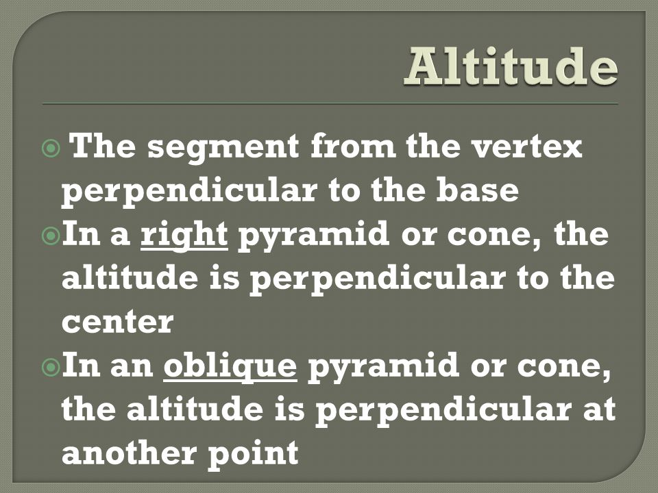  The segment from the vertex perpendicular to the base  In a right pyramid or cone, the altitude is perpendicular to the center  In an oblique pyramid or cone, the altitude is perpendicular at another point
