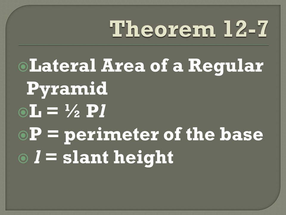  Lateral Area of a Regular Pyramid  L = ½ Pl  P = perimeter of the base  l = slant height