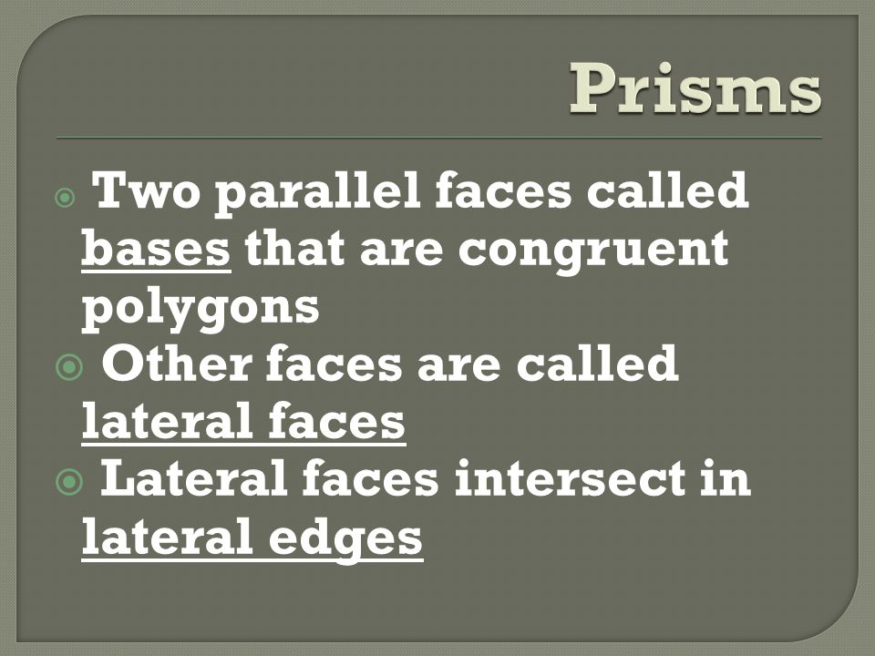  Two parallel faces called bases that are congruent polygons  Other faces are called lateral faces  Lateral faces intersect in lateral edges