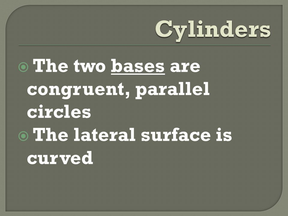  The two bases are congruent, parallel circles  The lateral surface is curved