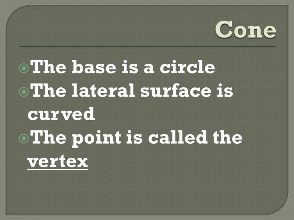  The base is a circle  The lateral surface is curved  The point is called the vertex