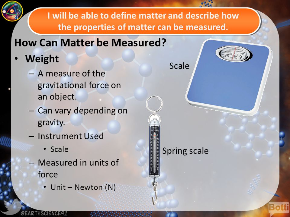 How Can Matter be Measured. Weight – A measure of the gravitational force on an object.