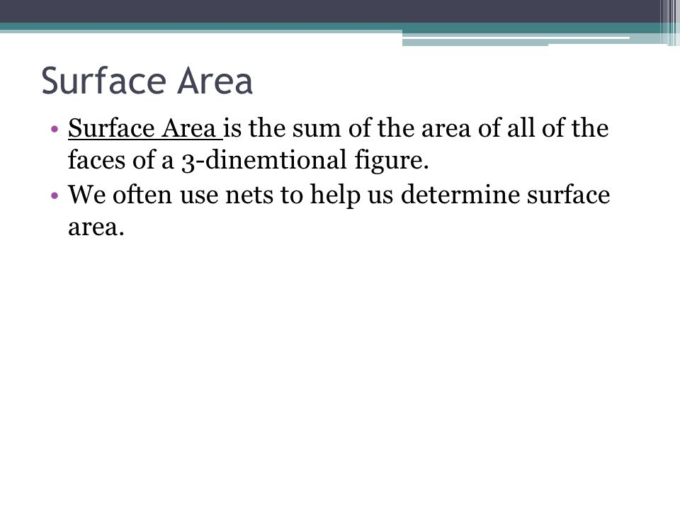 Surface Area Surface Area is the sum of the area of all of the faces of a 3-dinemtional figure.