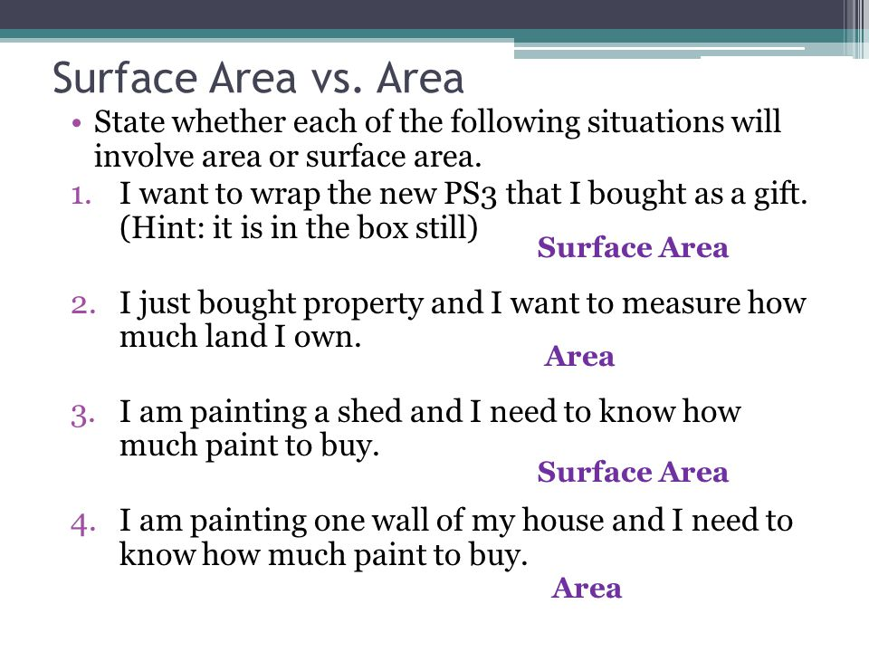 Surface Area vs. Area State whether each of the following situations will involve area or surface area. 1.I want to wrap the new PS3 that I bought as