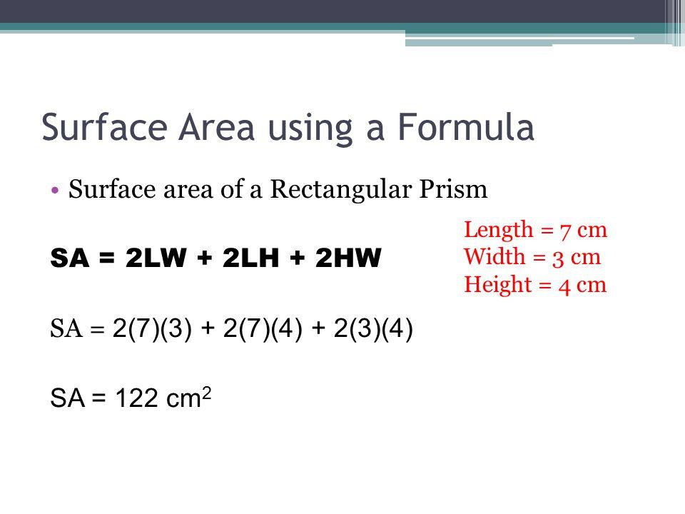 Surface Area using a Formula Surface area of a Rectangular Prism SA = 2LW + 2LH + 2HW SA = 2(7)(3) + 2(7)(4) + 2(3)(4) SA = 122 cm 2 Length = 7 cm Width = 3 cm Height = 4 cm