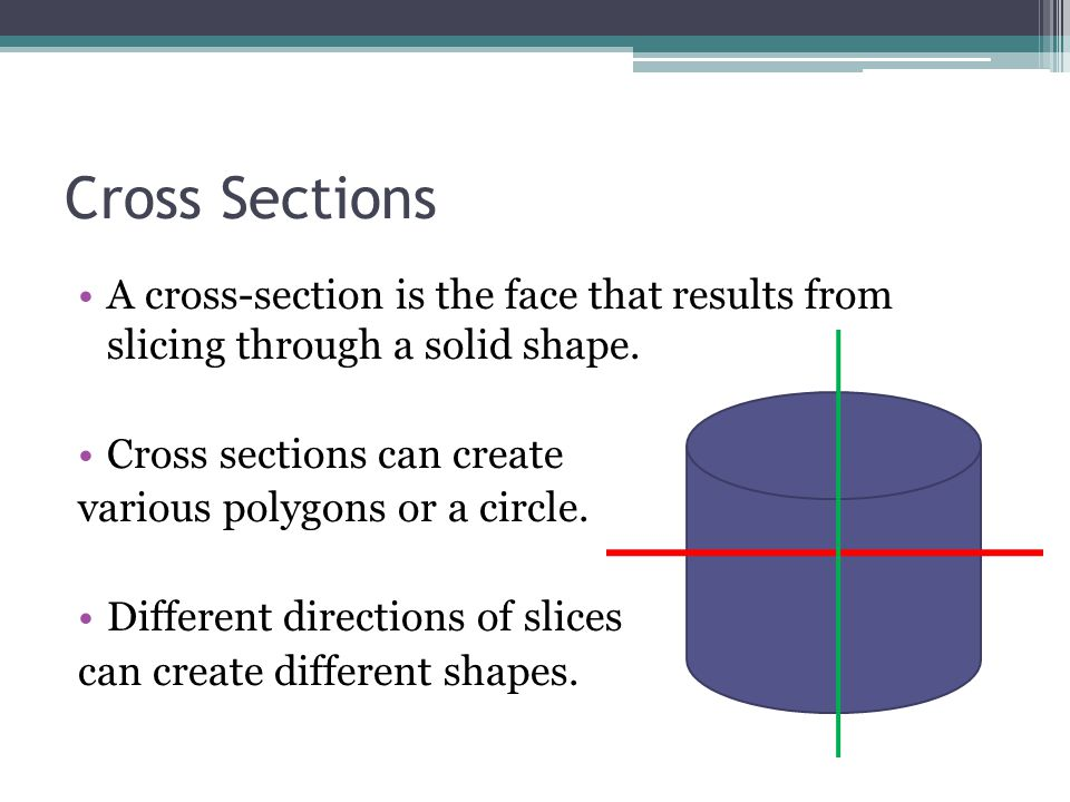 Cross Sections A cross-section is the face that results from slicing through a solid shape.
