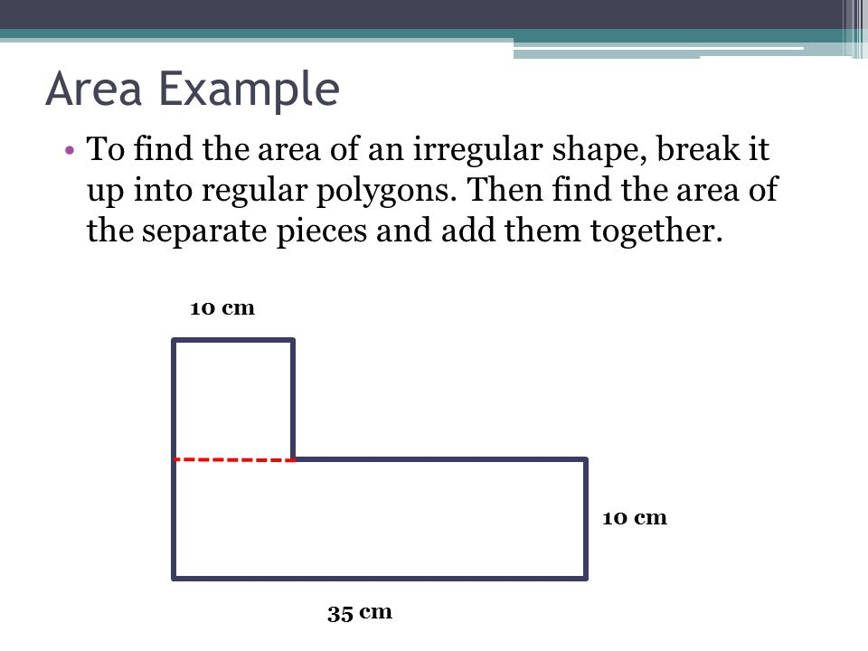 Area Example To find the area of an irregular shape, break it up into regular polygons.