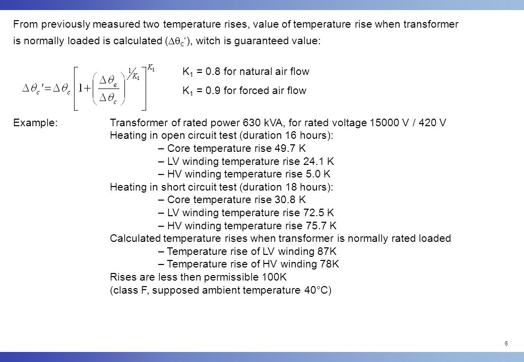 6 From previously measured two temperature rises, value of temperature rise when transformer is normally loaded is calculated (  c '), witch is guaranteed value: K 1 = 0.8 for natural air flow K 1 = 0.9 for forced air flow Example:Transformer of rated power 630 kVA, for rated voltage 15000 V / 420 V Heating in open circuit test (duration 16 hours): – Core temperature rise 49.7 K – LV winding temperature rise 24.1 K – HV winding temperature rise 5.0 K Heating in short circuit test (duration 18 hours): – Core temperature rise 30.8 K – LV winding temperature rise 72.5 K – HV winding temperature rise 75.7 K Calculated temperature rises when transformer is normally rated loaded – Temperature rise of LV winding 87K – Temperature rise of HV winding 78K Rises are less then permissible 100K (class F, supposed ambient temperature 40°C)