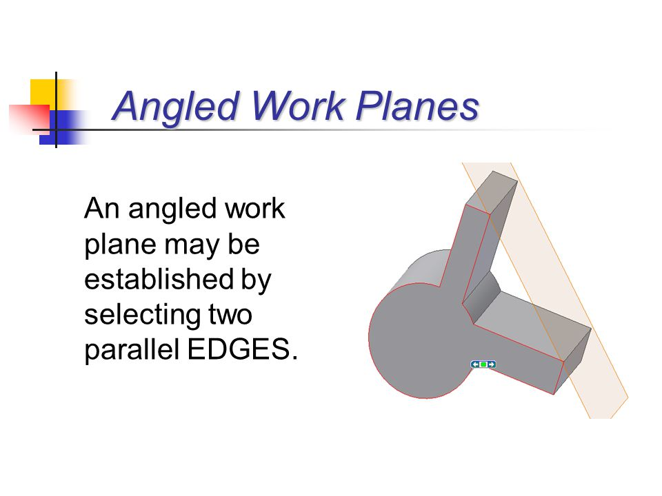An angled work plane may be established by selecting two parallel EDGES.