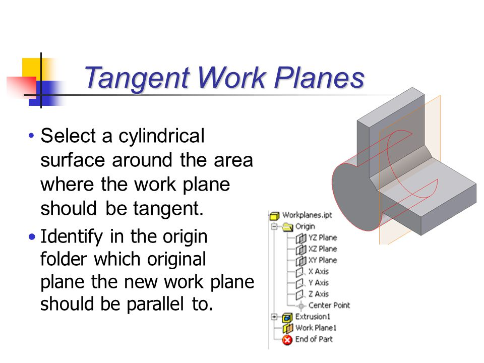 Select a cylindrical surface around the area where the work plane should be tangent. Identify in the origin folder which original plane the new work p