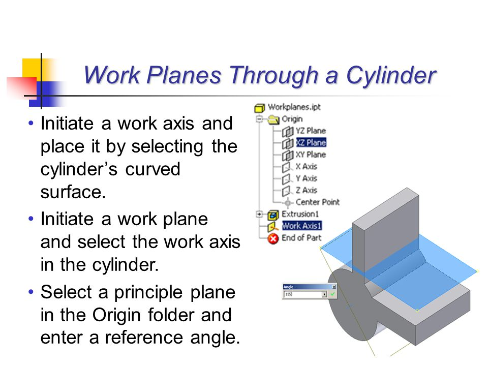 Initiate a work axis and place it by selecting the cylinder's curved surface. Initiate a work plane and select the work axis in the cylinder. Select a