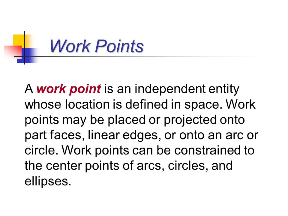 Work Points A work point is an independent entity whose location is defined in space. Work points may be placed or projected onto part faces, linear e