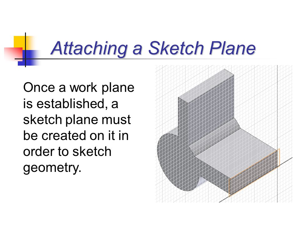 Once a work plane is established, a sketch plane must be created on it in order to sketch geometry. Attaching a Sketch Plane