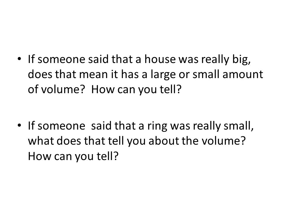 If someone said that a house was really big, does that mean it has a large or small amount of volume.