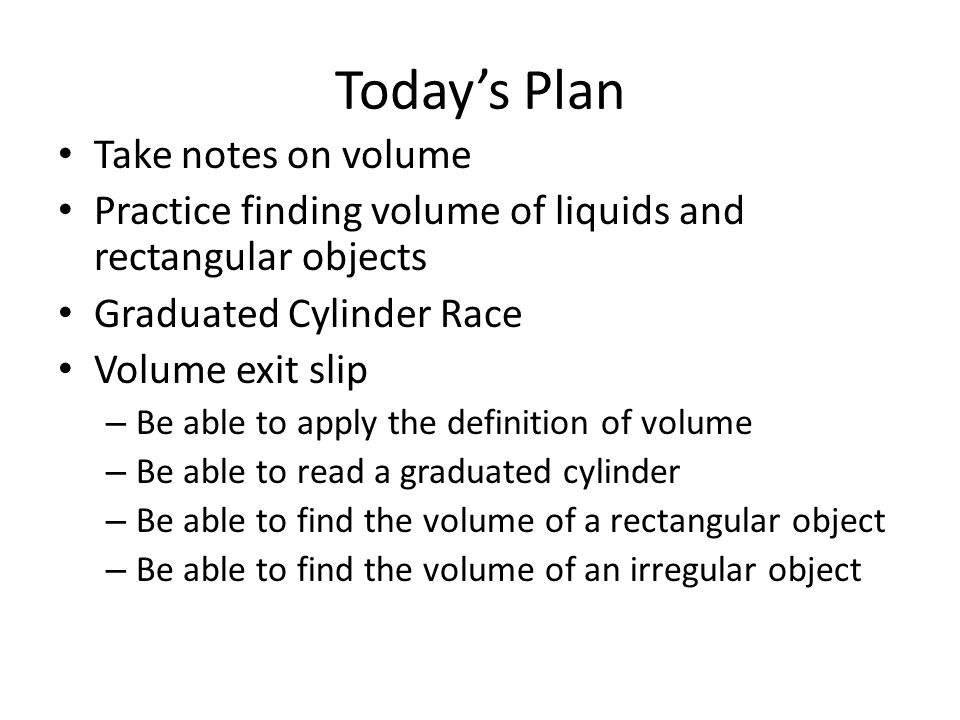 Today's Plan Take notes on volume Practice finding volume of liquids and rectangular objects Graduated Cylinder Race Volume exit slip – Be able to apply the definition of volume – Be able to read a graduated cylinder – Be able to find the volume of a rectangular object – Be able to find the volume of an irregular object