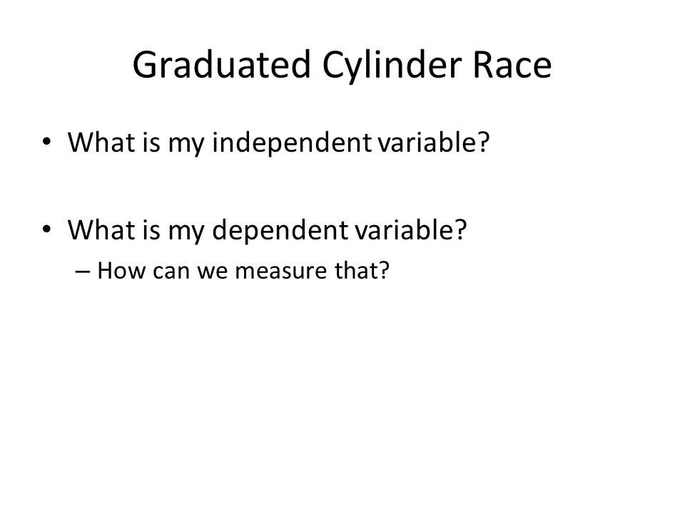 Graduated Cylinder Race What is my independent variable.