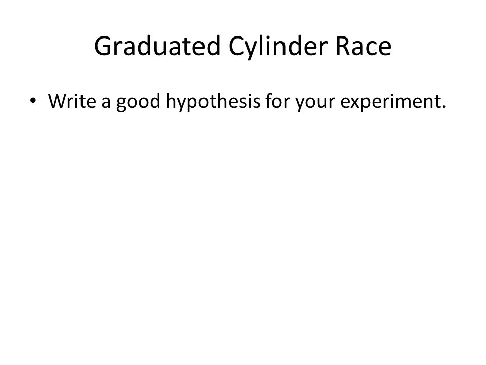 Graduated Cylinder Race Write a good hypothesis for your experiment.