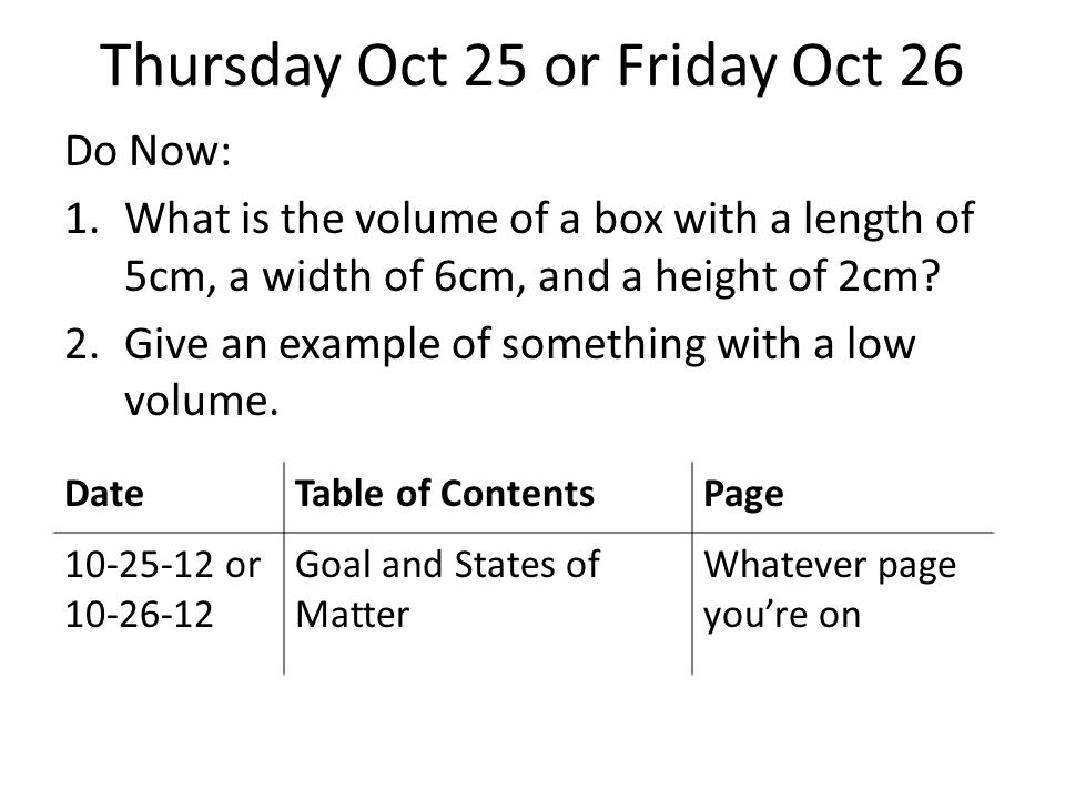 Thursday Oct 25 or Friday Oct 26 Do Now: 1.What is the volume of a box with a length of 5cm, a width of 6cm, and a height of 2cm.