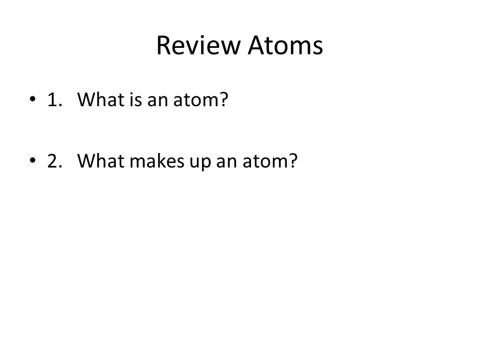 Review Atoms 1.What is an atom? 2.What makes up an atom?