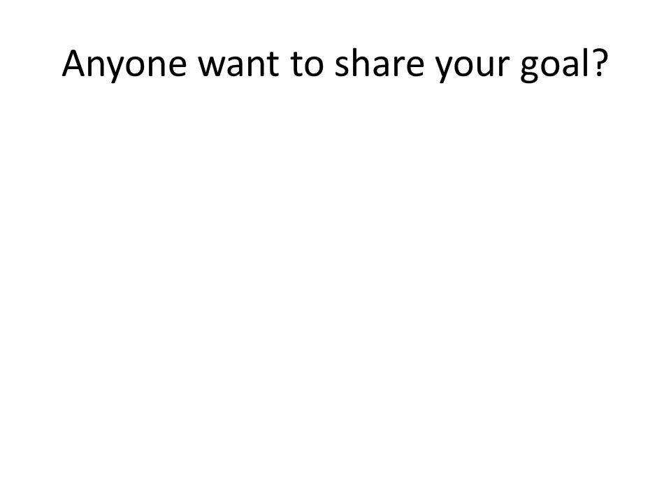Anyone want to share your goal?