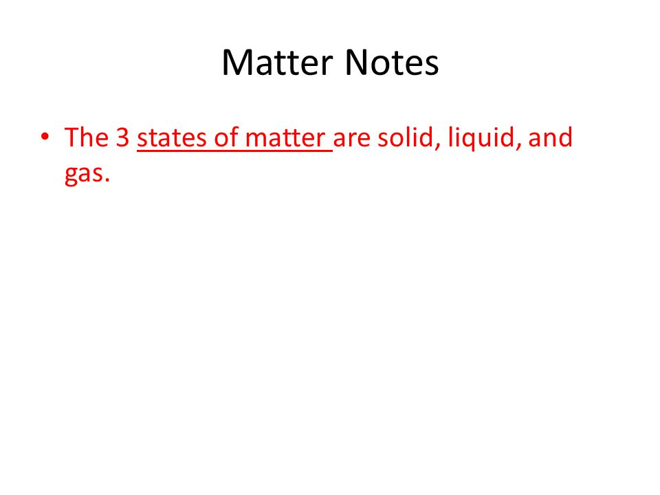 Matter Notes The 3 states of matter are solid, liquid, and gas.