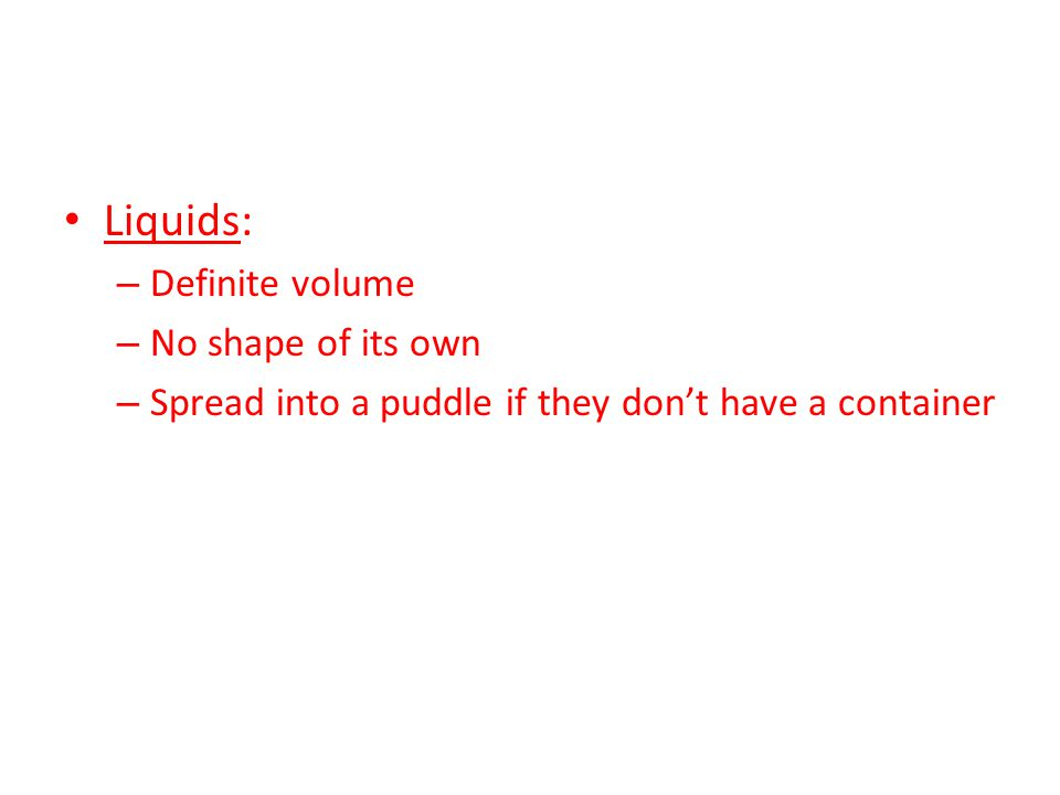 Liquids: – Definite volume – No shape of its own – Spread into a puddle if they don't have a container