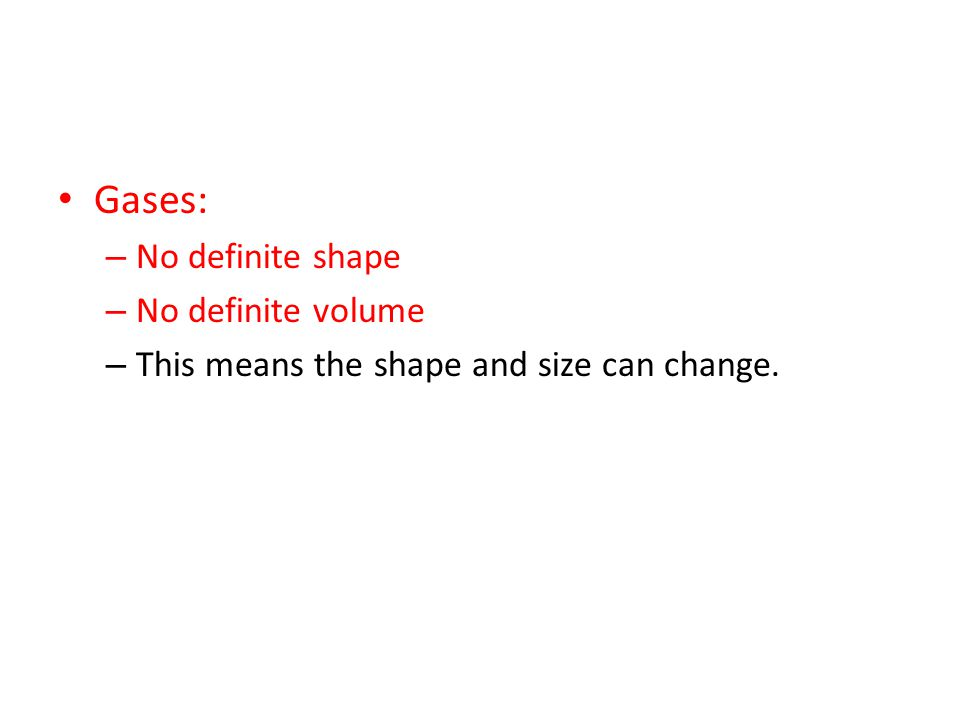 Gases: – No definite shape – No definite volume – This means the shape and size can change.