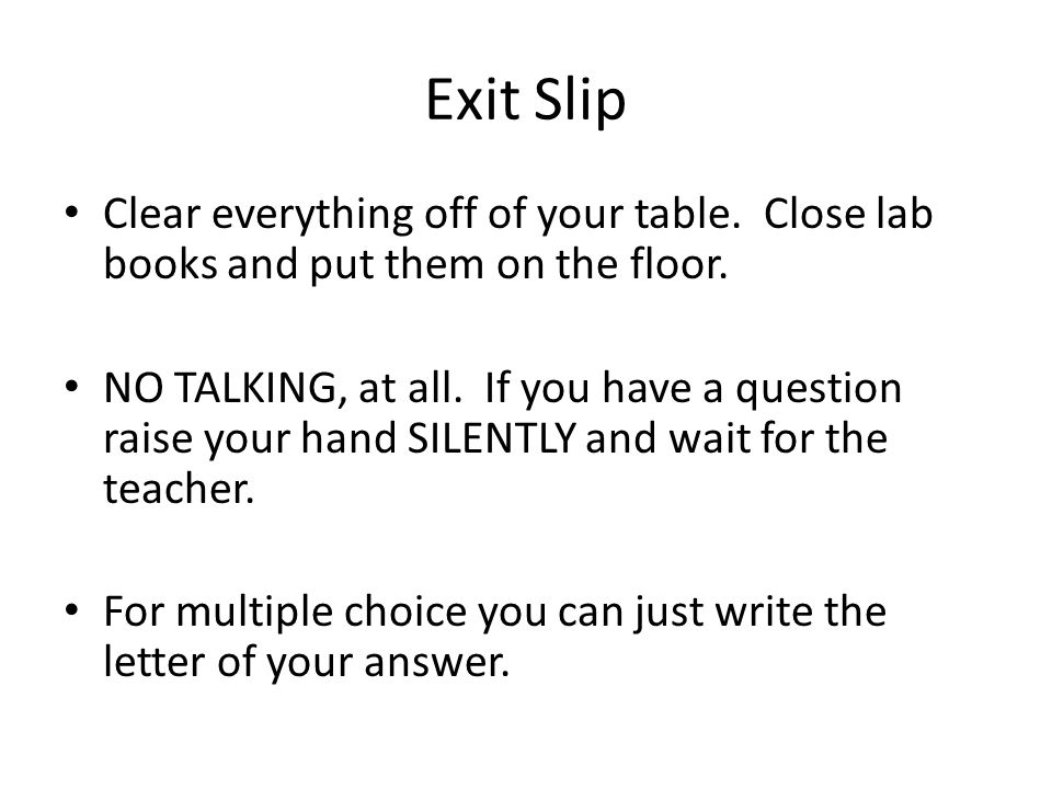 Exit Slip Clear everything off of your table.Close lab books and put them on the floor.