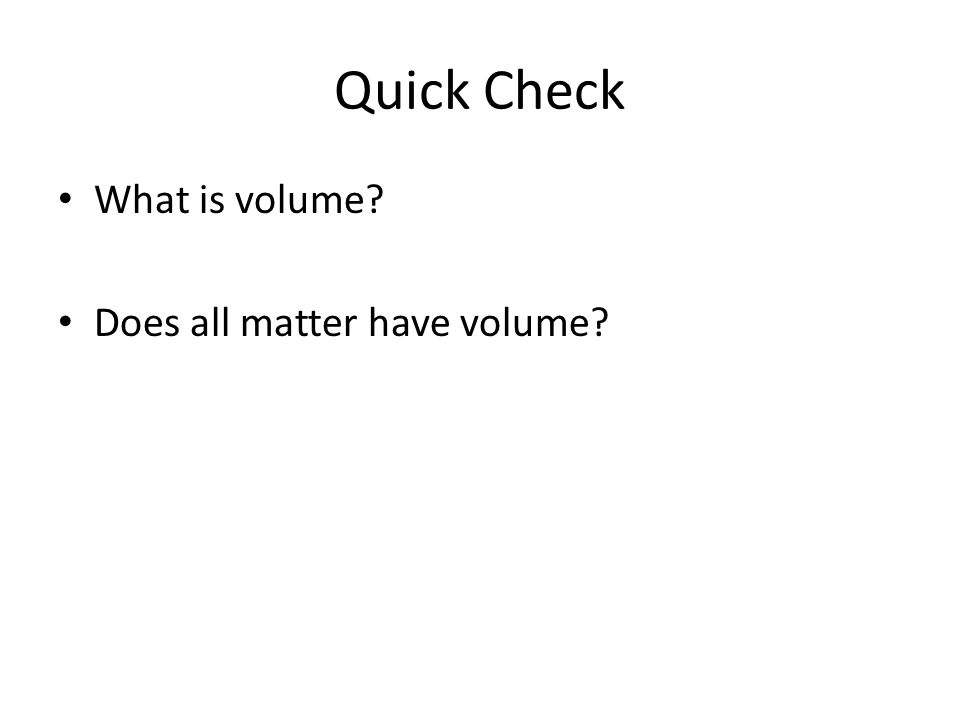 Quick Check What is volume? Does all matter have volume?