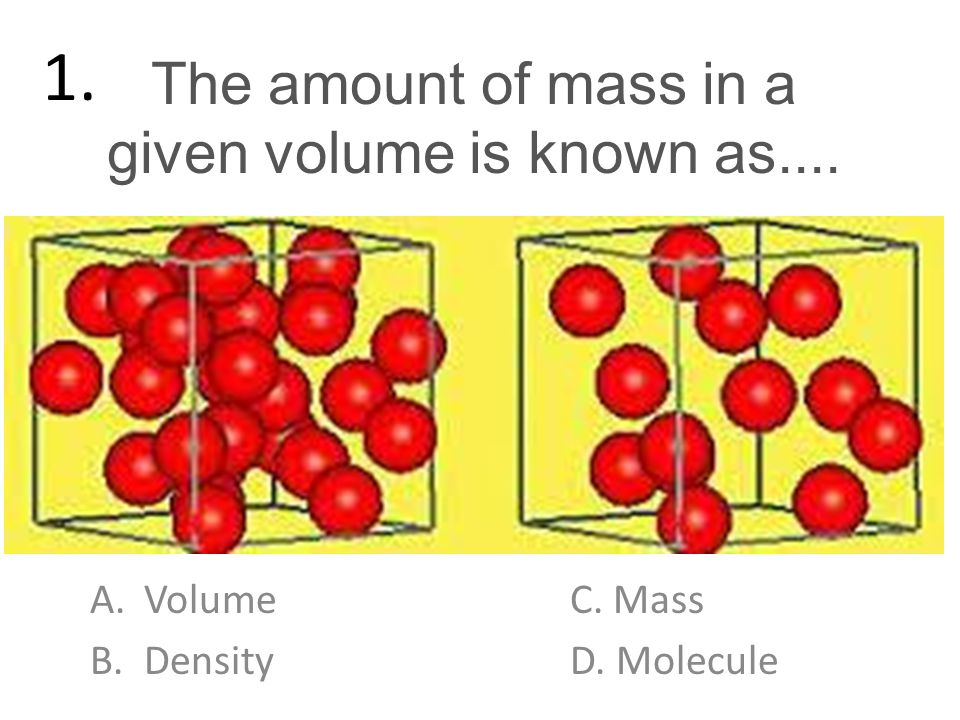 The amount of mass in a given volume is known as.... A.VolumeC. Mass B.DensityD. Molecule 1.