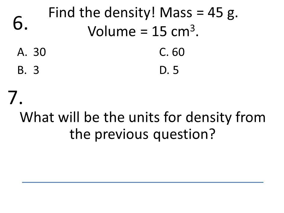 Find the density. Mass = 45 g. Volume = 15 cm 3.
