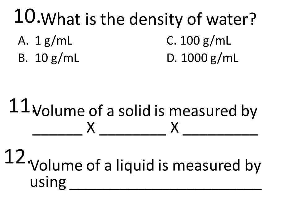 What is the density of water. A.1 g/mLC. 100 g/mL B.10 g/mLD.