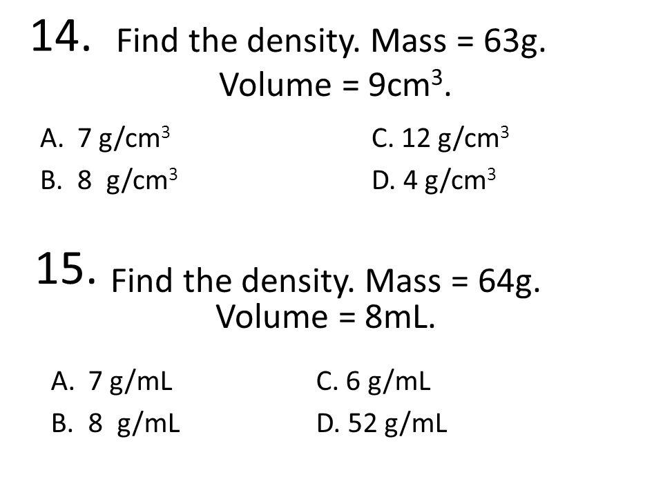 Find the density. Mass = 63g. Volume = 9cm 3. A.7 g/cm 3 C.