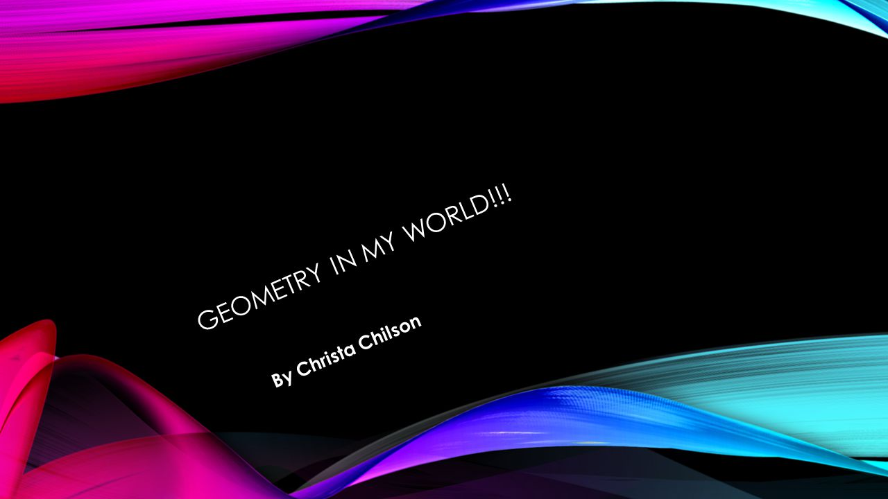 GEOMETRY IN MY WORLD!!! By Christa Chilson