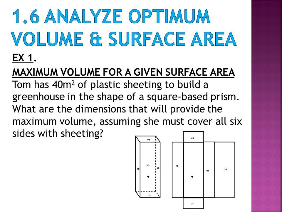 EX 1. MAXIMUM VOLUME FOR A GIVEN SURFACE AREA Tom has 40m 2 of plastic sheeting to build a greenhouse in the shape of a square-based prism. What are t