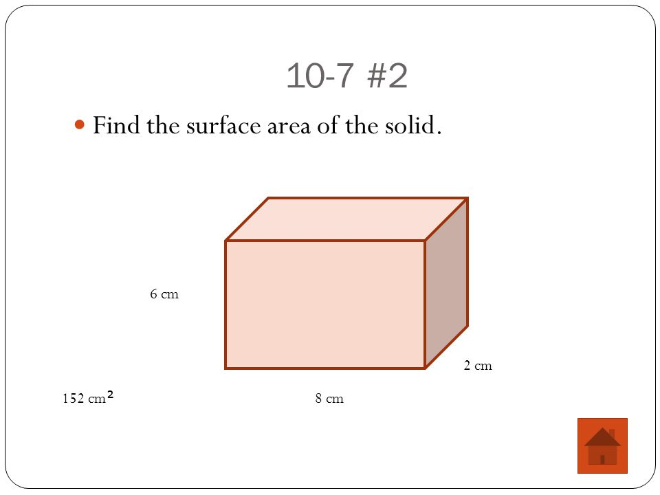 10-7 #2 Find the surface area of the solid. 8 cm 6 cm 2 cm 152 cm 