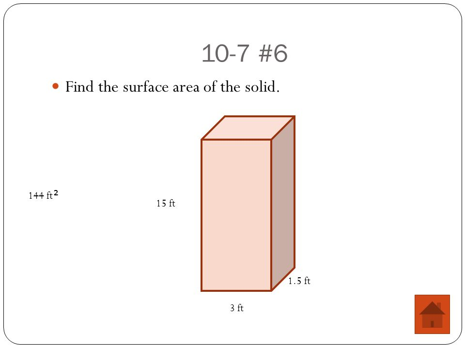10-7 #6 Find the surface area of the solid. 15 ft 3 ft 1.5 ft 144 ft 