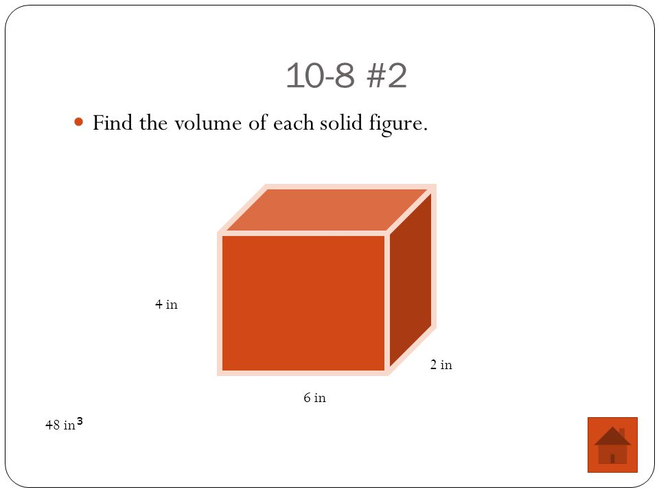10-8 #2 Find the volume of each solid figure. 4 in 2 in 6 in 48 in 