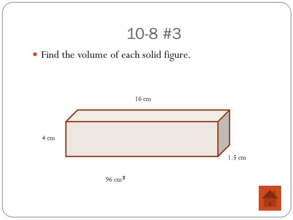 10-8 #3 Find the volume of each solid figure. 16 cm 4 cm 1.5 cm 96 cm 