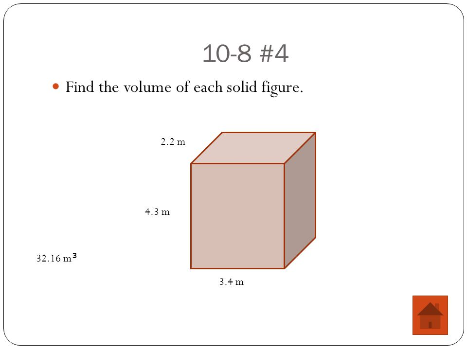 10-8 #4 Find the volume of each solid figure. 4.3 m 2.2 m 3.4 m 32.16 m 