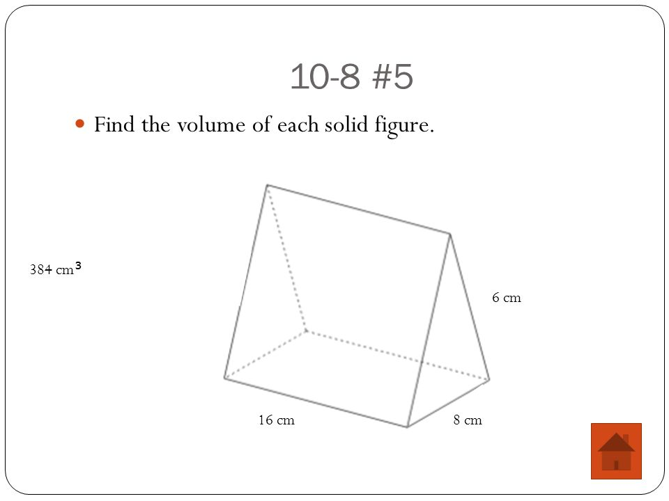10-8 #5 Find the volume of each solid figure. 16 cm8 cm 6 cm 384 cm 